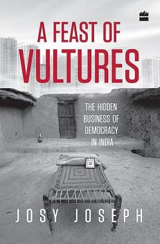 A Feast of Vultures: The Hidden Business of Democracy in India, Josy Joseph