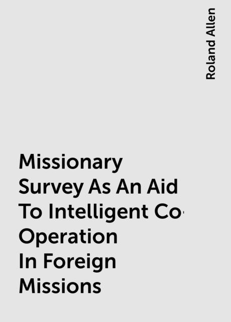 Missionary Survey As An Aid To Intelligent Co-Operation In Foreign Missions, Roland Allen
