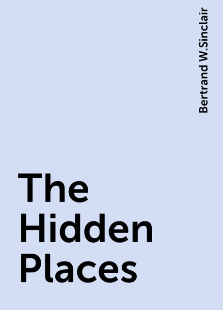 The Hidden Places, Bertrand W.Sinclair