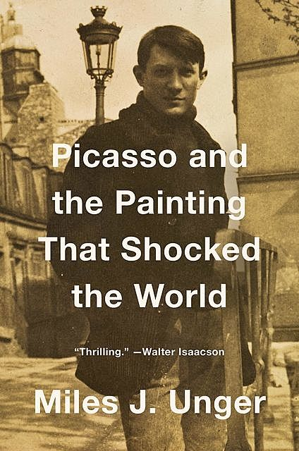 Picasso and the Painting That Shocked the World, Miles J.Unger