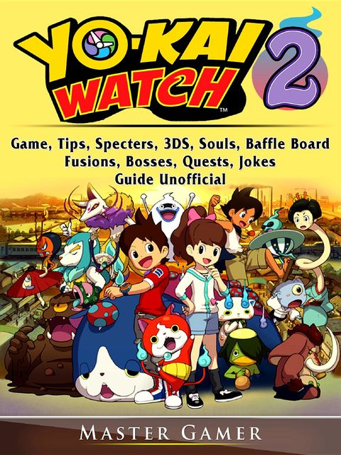 Yokai Watch 2 Game, Tips, Specters, 3DS, Souls, Baffle Board, Fusions, Bosses, Quests, Jokes, Guide Unofficial, Master Gamer