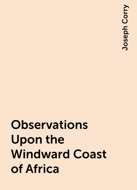 Observations Upon the Windward Coast of Africa, Joseph Corry