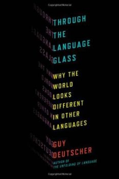 Through the Language Glass: Why the World Looks Different in Other Languages, Guy Deutscher