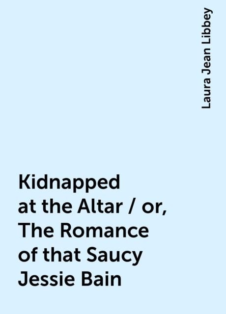 Kidnapped at the Altar / or, The Romance of that Saucy Jessie Bain, Laura Jean Libbey
