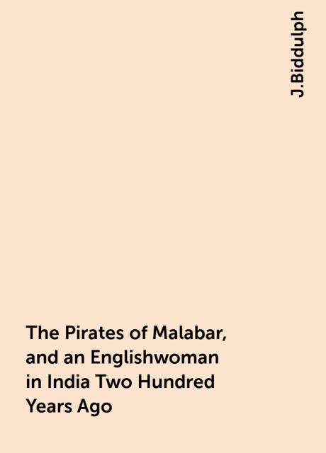 The Pirates of Malabar, and an Englishwoman in India Two Hundred Years Ago, J.Biddulph