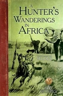 Hunter's Wanderings in Africa (Illustrated), Frederick Courteney Selous
