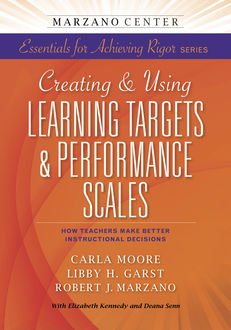 Creating & Using Learning Targets & Performance Scales: How Teachers Make Better Instructional Decisions, Robert Marzano, Carla Moore, Libby H. Garst