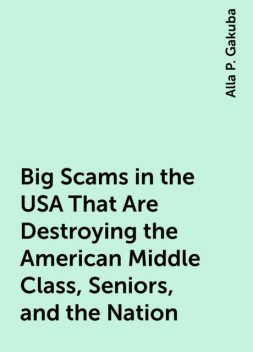 Big Scams in the USA That Are Destroying the American Middle Class, Seniors, and the Nation, Alla P. Gakuba
