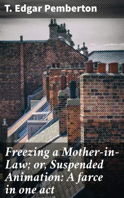Freezing a Mother-in-Law; or, Suspended Animation: A farce in one act, T. Edgar Pemberton