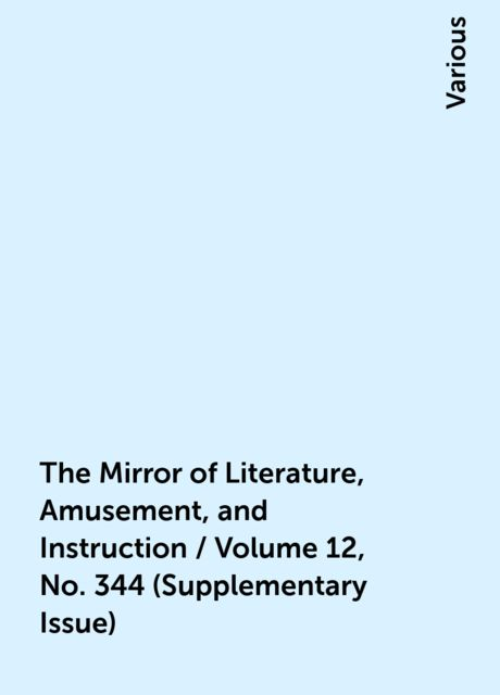 The Mirror of Literature, Amusement, and Instruction / Volume 12, No. 344 (Supplementary Issue), Various