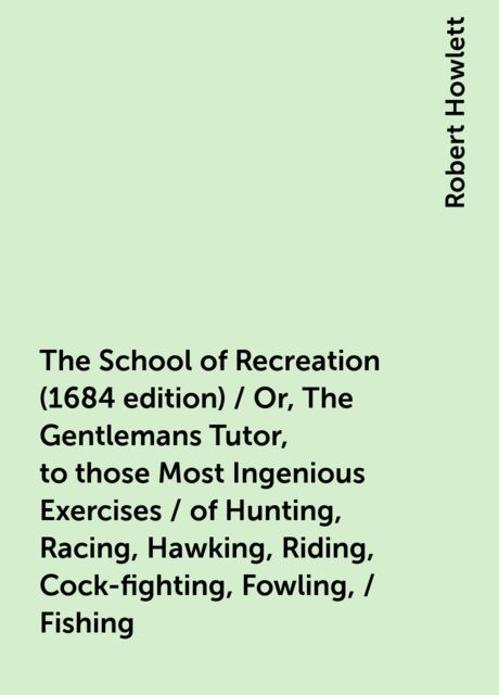 The School of Recreation (1684 edition) / Or, The Gentlemans Tutor, to those Most Ingenious Exercises / of Hunting, Racing, Hawking, Riding, Cock-fighting, Fowling, / Fishing, Robert Howlett
