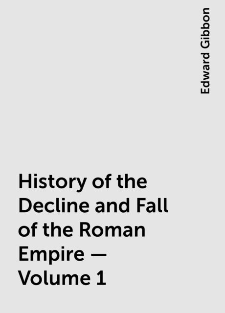 History of the Decline and Fall of the Roman Empire — Volume 1, Edward Gibbon