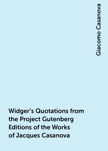 Widger's Quotations from the Project Gutenberg Editions of the Works of Jacques Casanova, Giacomo Casanova