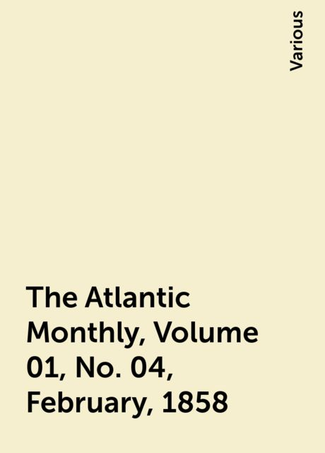 The Atlantic Monthly, Volume 01, No. 04, February, 1858, Various