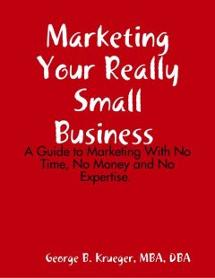 Marketing Your Really Small Business: A Guide to Marketing With No Time, No Money and No Expertise, M.B.A., DBA, George B. Krueger