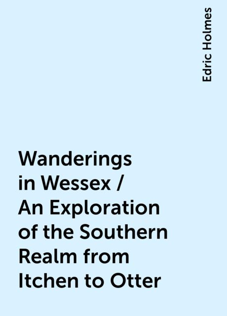 Wanderings in Wessex / An Exploration of the Southern Realm from Itchen to Otter, Edric Holmes