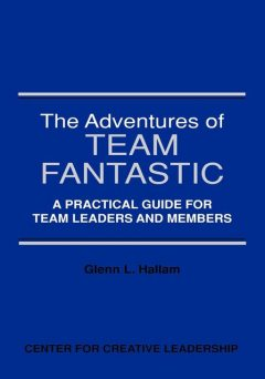 The Adventures of Team Fantastic: A Practical Guide for Team Leaders and Members, Glenn L. Hallam