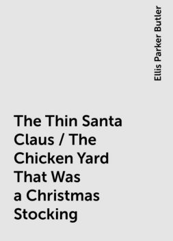 The Thin Santa Claus / The Chicken Yard That Was a Christmas Stocking, Ellis Parker Butler