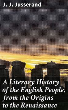 A Literary History of the English People, from the Origins to the Renaissance, J.J.Jusserand