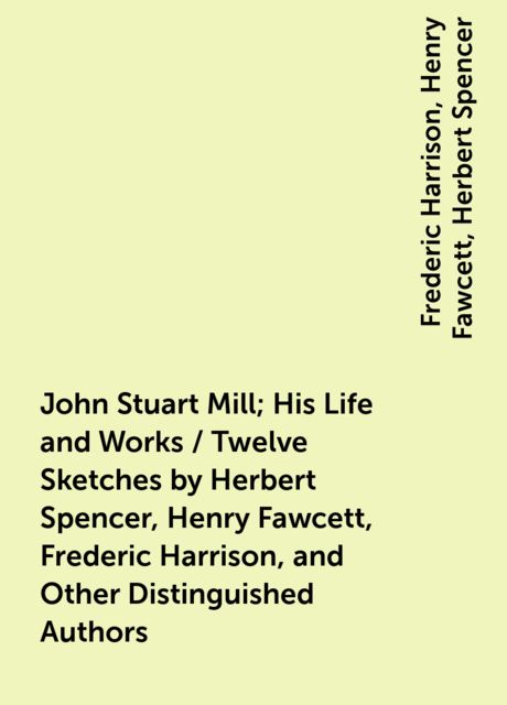 John Stuart Mill; His Life and Works / Twelve Sketches by Herbert Spencer, Henry Fawcett, Frederic Harrison, and Other Distinguished Authors, Frederic Harrison, Henry Fawcett, Herbert Spencer