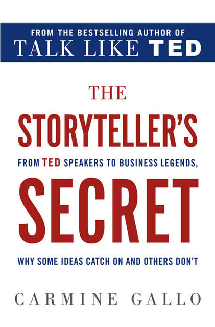 The Storyteller's Secret: From TED Speakers to Business Legends, Why Some Ideas Catch On and Others Don't, Carmine Gallo