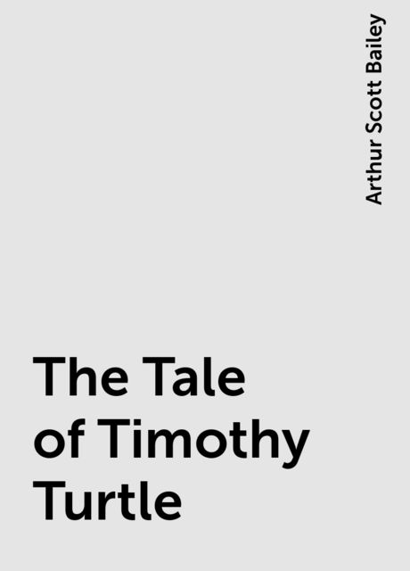 The Tale of Timothy Turtle, Arthur Scott Bailey