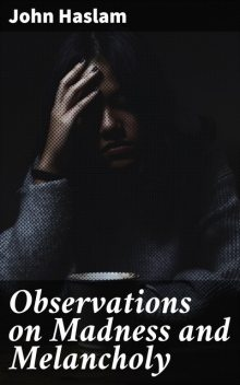 Observations on Madness and Melancholy, John Haslam