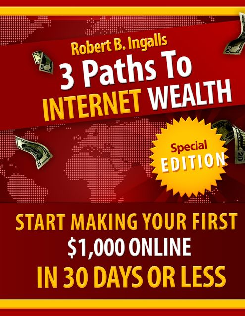 3 Paths to Internet Wealth: Start Making Your First $1000 Online in 30 Days or Less, Robert B.Ingalls