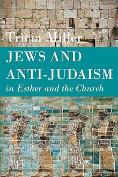 Jews and Anti-Judaism in Esther and the Church, Tricia Miller