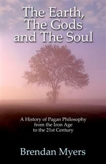 Earth, The Gods and The Soul – A History of Pagan Philosophy, Brendan Myers