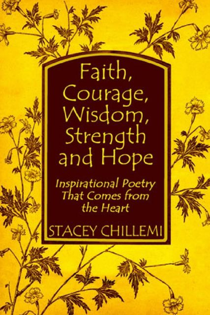 Faith, Courage, Wisdom, Strength and Hope: Inspirational Poetry That Comes from the Heart, Stacey Chillemi