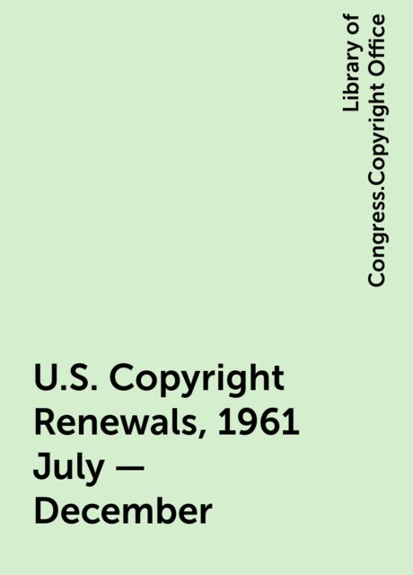 U.S. Copyright Renewals, 1961 July - December, Library of Congress.Copyright Office