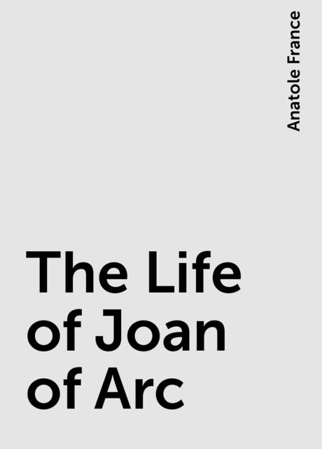 The Life of Joan of Arc, Anatole France