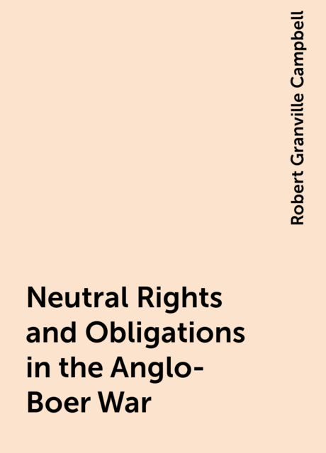 Neutral Rights and Obligations in the Anglo-Boer War, Robert Granville Campbell