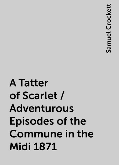 A Tatter of Scarlet / Adventurous Episodes of the Commune in the Midi 1871, Samuel Crockett