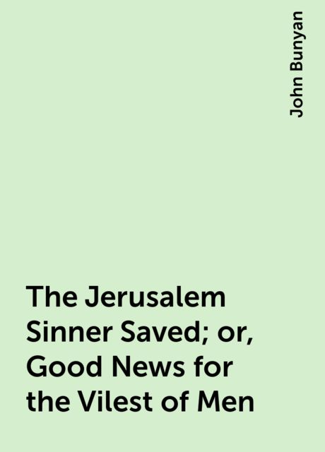The Jerusalem Sinner Saved; or, Good News for the Vilest of Men, John Bunyan