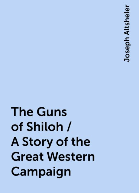 The Guns of Shiloh / A Story of the Great Western Campaign, Joseph Altsheler
