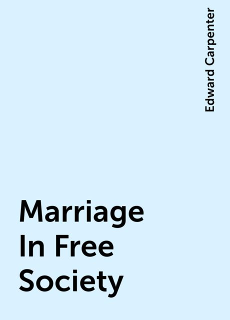 Marriage In Free Society, Edward Carpenter