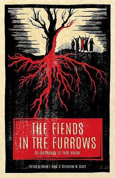 The Fiends in the Furrows: An Anthology of Folk Horror, Steve, Gibson, Hall, Eric, Stephanie, Ellis, Lindsay, S.T. L., Coy, Guignard, King-Miller, Petite, Romey, Toase, Von Houser, Zachary