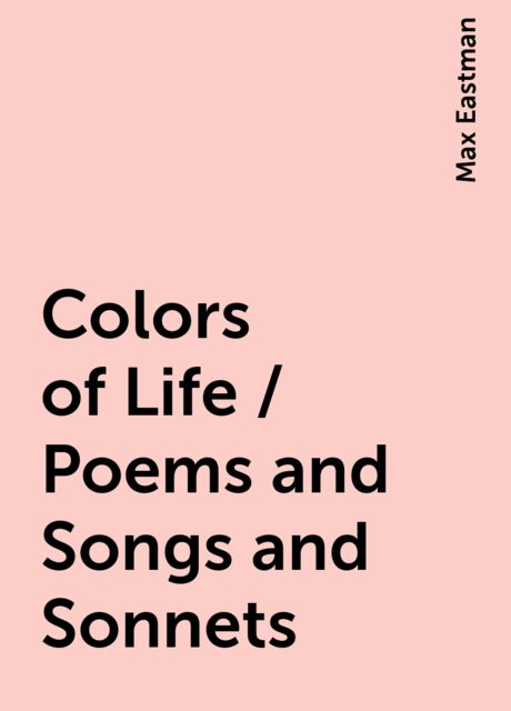 Colors of Life / Poems and Songs and Sonnets, Max Eastman