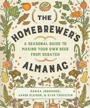 The Homebrewer's Almanac: A Seasonal Guide to Making Your Own Beer from Scratch, Aaron Kleidon, Marika Josephson, Ryan Tockstein