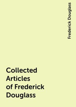 Collected Articles of Frederick Douglass, Frederick Douglass