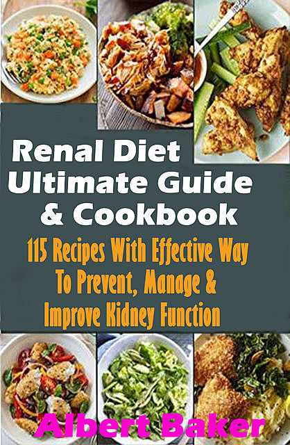 Renal Diet Ultimate Guide And Cookbook: 115 Recipes With Effective Way To Prevent, Manage And Improve Kidney Function, Albert Baker
