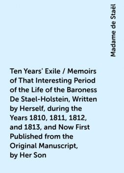 Ten Years' Exile / Memoirs of That Interesting Period of the Life of the Baroness De Stael-Holstein, Written by Herself, during the Years 1810, 1811, 1812, and 1813, and Now First Published from the Original Manuscript, by Her Son, Madame de Staël