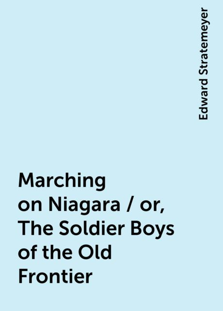 Marching on Niagara / or, The Soldier Boys of the Old Frontier, Edward Stratemeyer