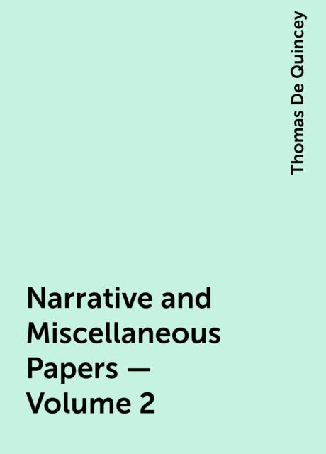 Narrative and Miscellaneous Papers — Volume 2, Thomas De Quincey