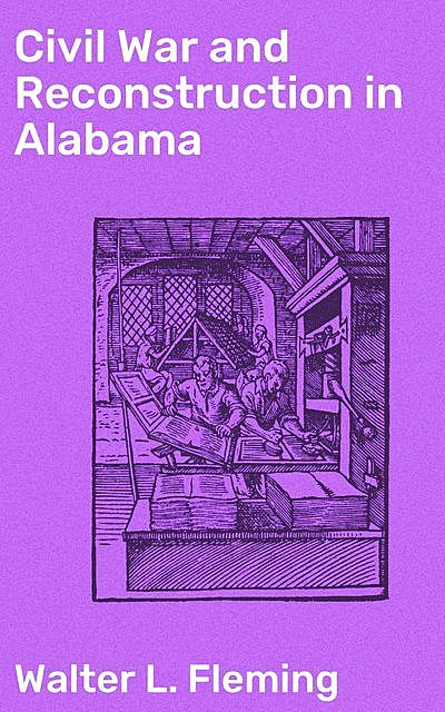 Civil War and Reconstruction in Alabama, Walter L. Fleming