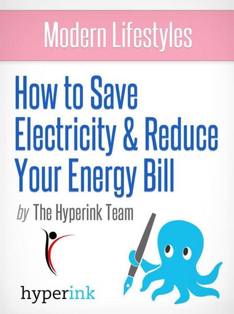 Modern Lifestyles: How to Save Electricity and Reduce Your Energy Bill, The Hyperink Team