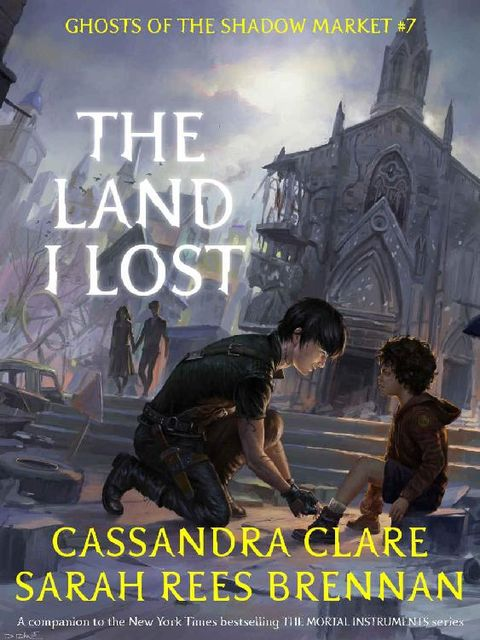 The Land I Lost (Ghosts of the Shadow Market Book 7), Cassandra Clare, Sarah Rees Brennan
