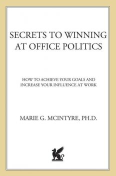 Secrets to Winning at Office Politics: How to Achieve Your Goals and Increase Your Influence at Work, Marie, McIntyre Ph.D.